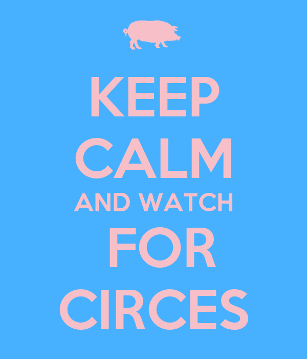 KEEP CALM AND WATCH  FOR CIRCES