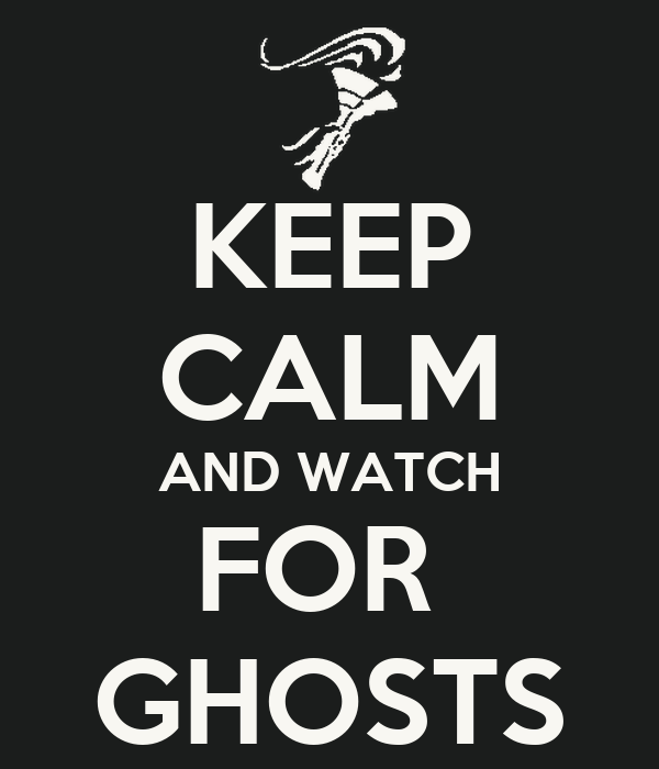 KEEP CALM AND WATCH FOR  GHOSTS