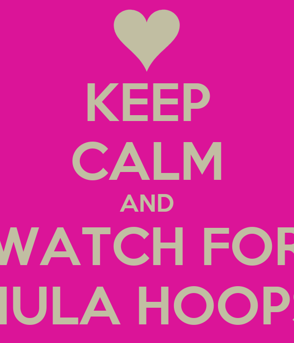 KEEP CALM AND WATCH FOR HULA HOOPS