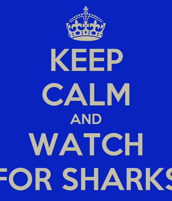 KEEP CALM AND WATCH FOR SHARKS