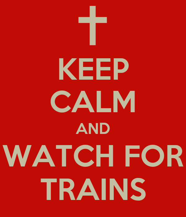 KEEP CALM AND WATCH FOR TRAINS