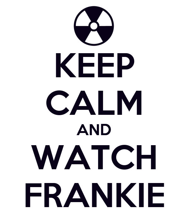 KEEP CALM AND WATCH FRANKIE