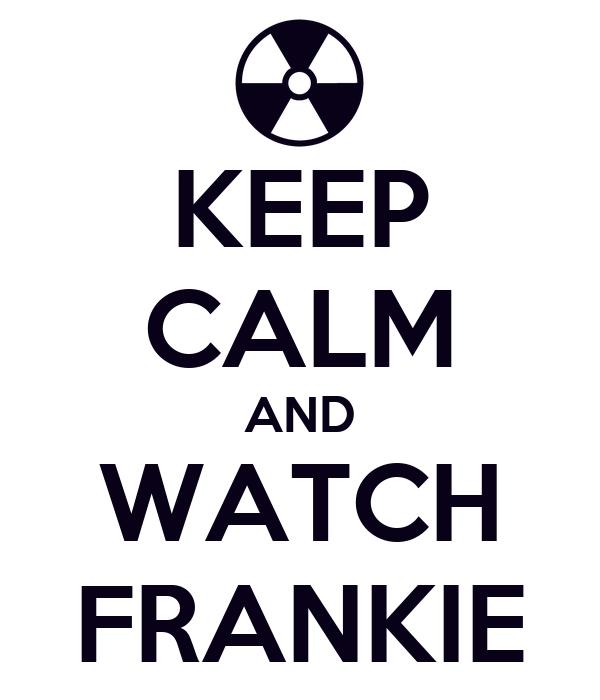 KEEP CALM AND WATCH FRANKIE