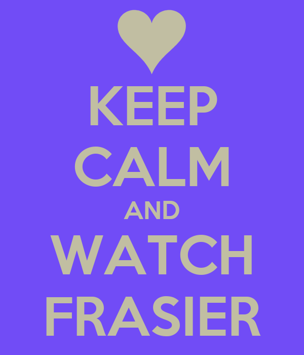 KEEP CALM AND WATCH FRASIER