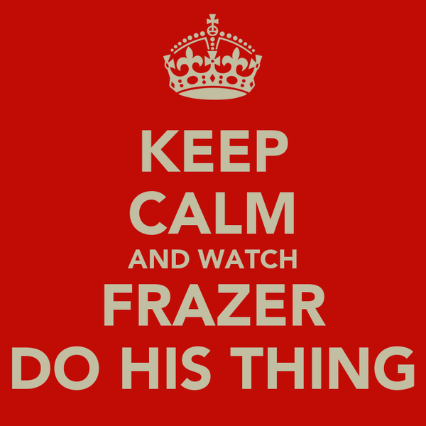 KEEP CALM AND WATCH FRAZER DO HIS THING