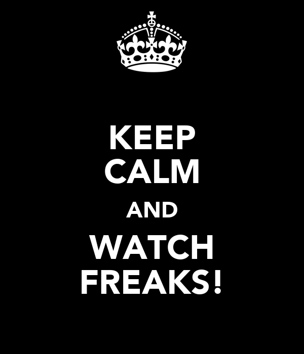 KEEP CALM AND WATCH FREAKS!