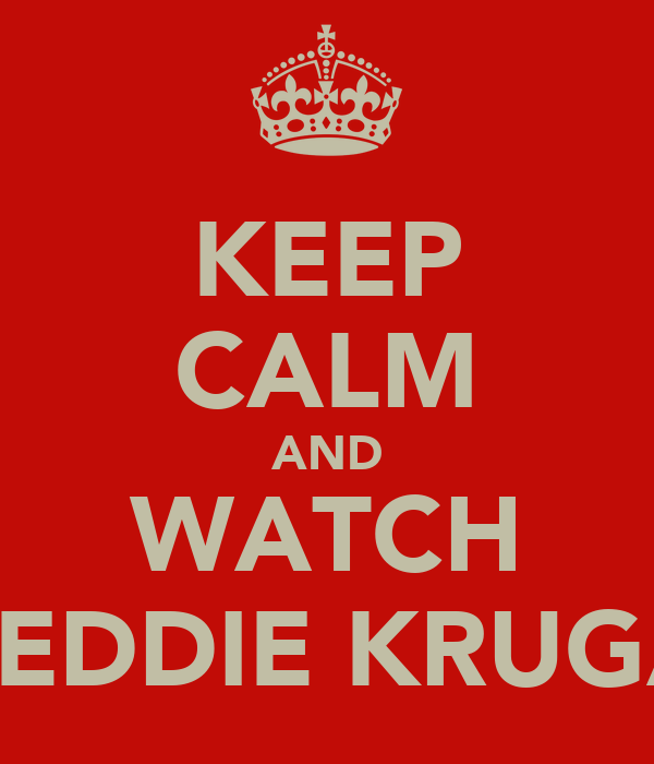 KEEP CALM AND WATCH FREDDIE KRUGAR
