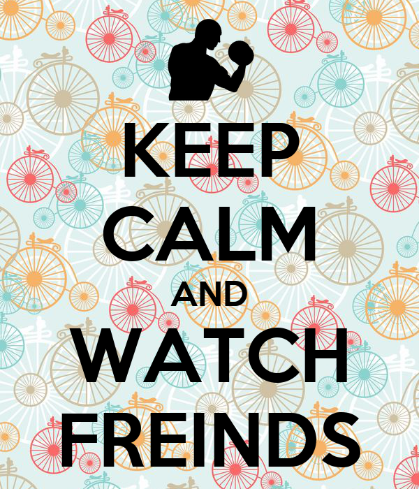 KEEP CALM AND WATCH FREINDS