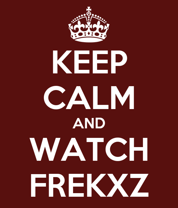 KEEP CALM AND WATCH FREKXZ