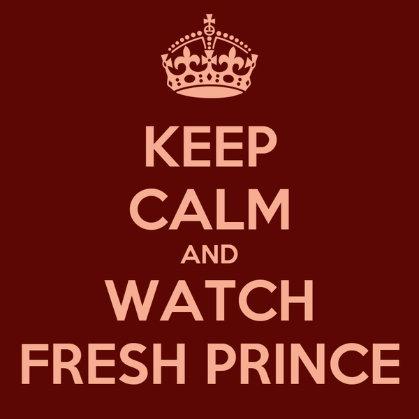 KEEP CALM AND WATCH FRESH PRINCE