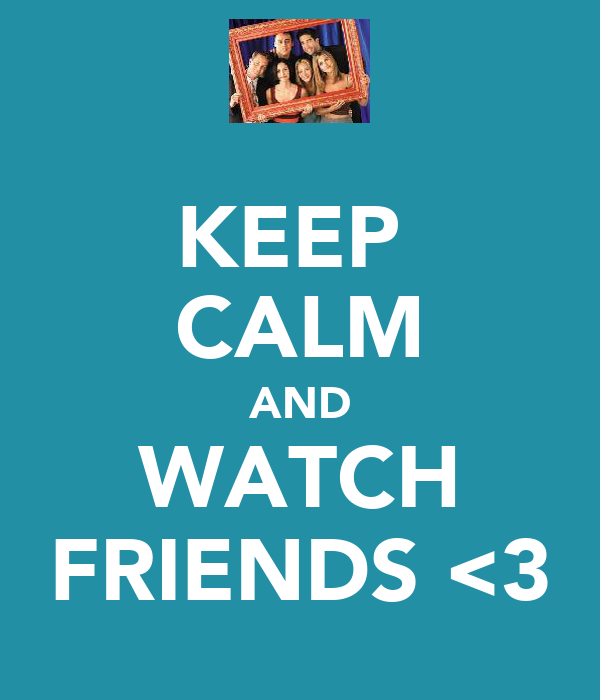 KEEP  CALM AND WATCH FRIENDS <3