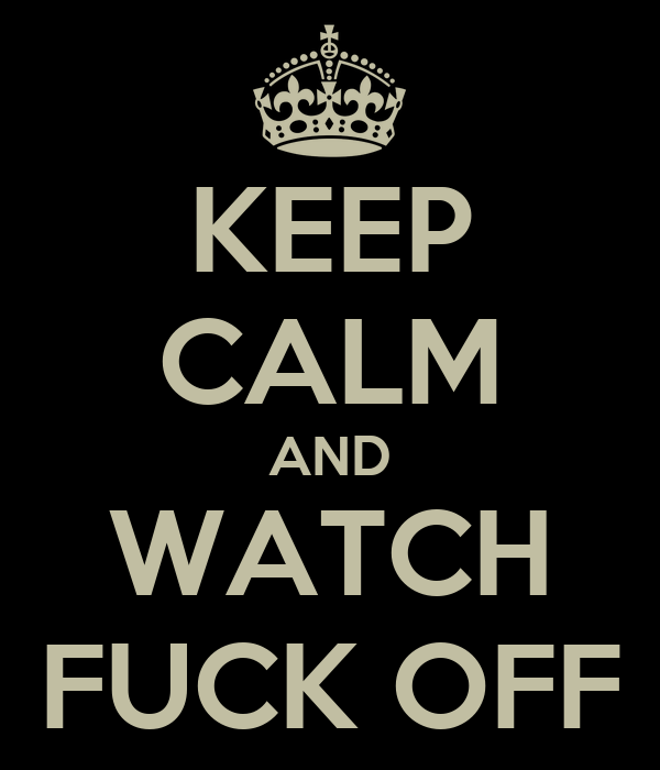 KEEP CALM AND WATCH FUCK OFF