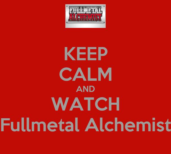 KEEP CALM AND WATCH Fullmetal Alchemist