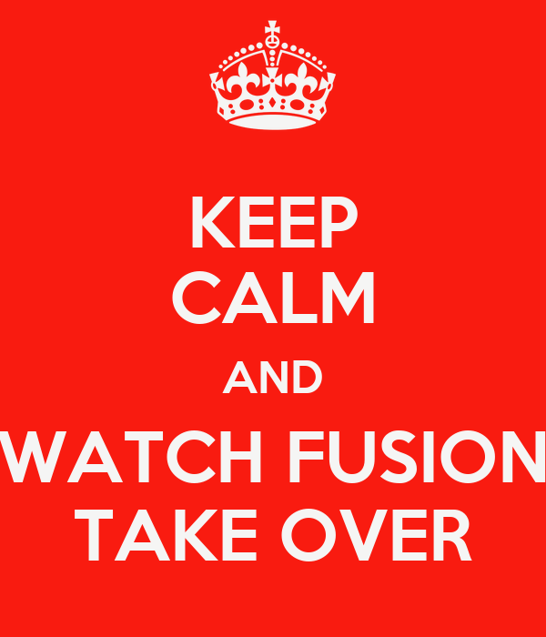 KEEP CALM AND WATCH FUSION TAKE OVER