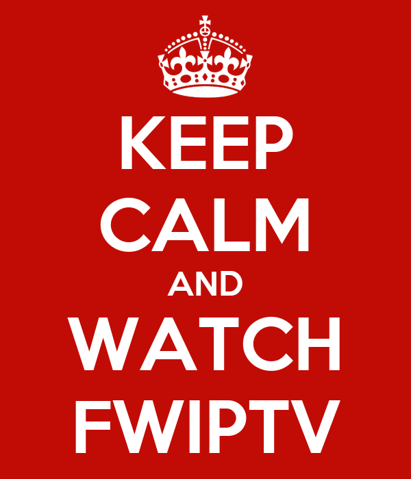 KEEP CALM AND WATCH FWIPTV