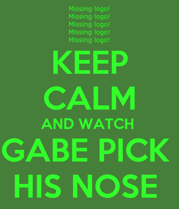 KEEP CALM AND WATCH  GABE PICK  HIS NOSE