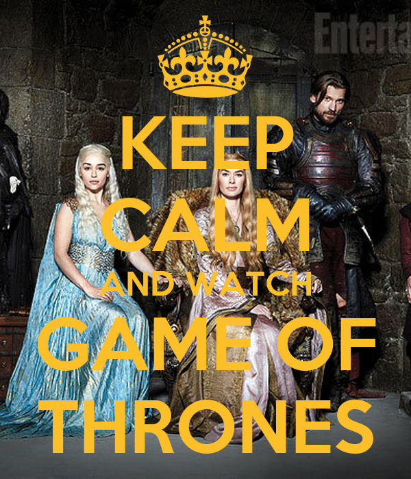 KEEP CALM AND WATCH GAME OF THRONES