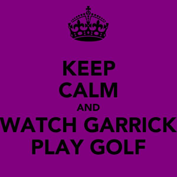 KEEP CALM AND WATCH GARRICK PLAY GOLF