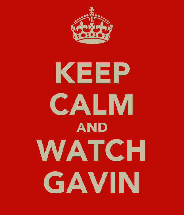 KEEP CALM AND WATCH GAVIN