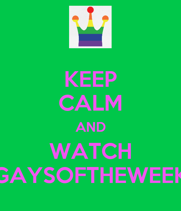 KEEP CALM AND WATCH GAYSOFTHEWEEK