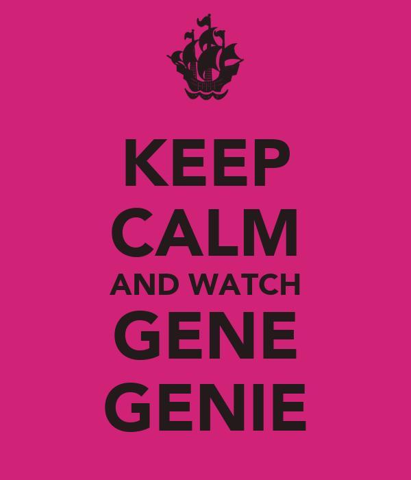 KEEP CALM AND WATCH GENE GENIE