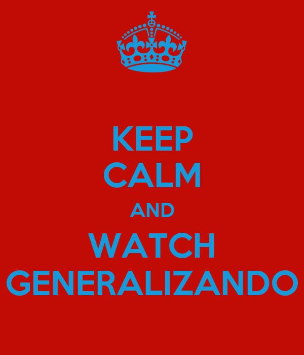 KEEP CALM AND WATCH GENERALIZANDO