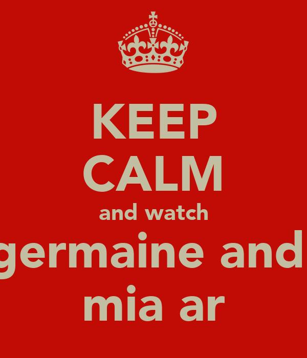KEEP CALM and watch germaine and  mia ar