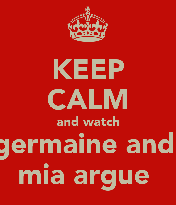 KEEP CALM and watch germaine and  mia argue