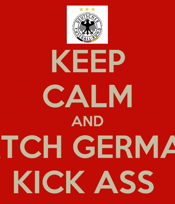 KEEP CALM AND WATCH GERMANY KICK ASS