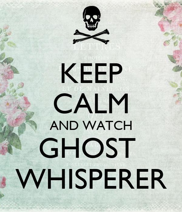 KEEP CALM AND WATCH GHOST  WHISPERER