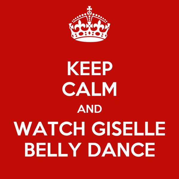 KEEP CALM AND WATCH GISELLE BELLY DANCE