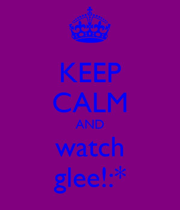KEEP CALM AND watch glee!:*
