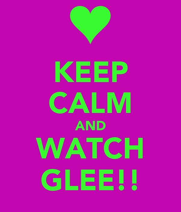 KEEP CALM AND WATCH GLEE!!