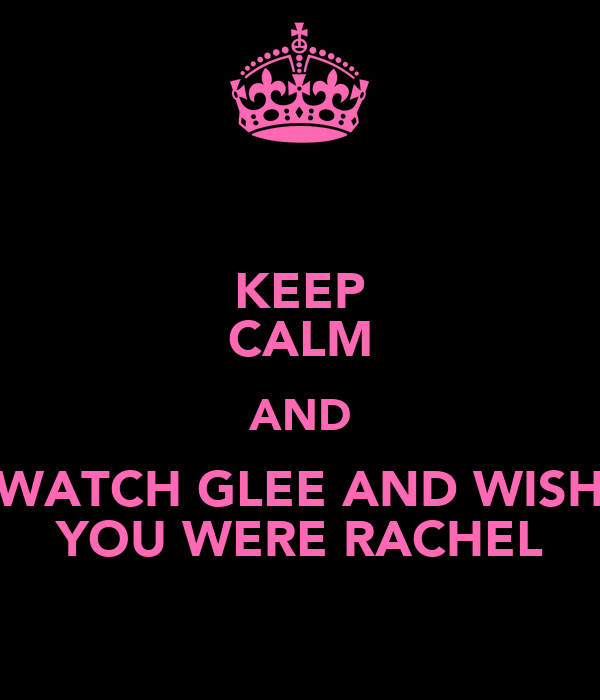KEEP CALM AND WATCH GLEE AND WISH YOU WERE RACHEL