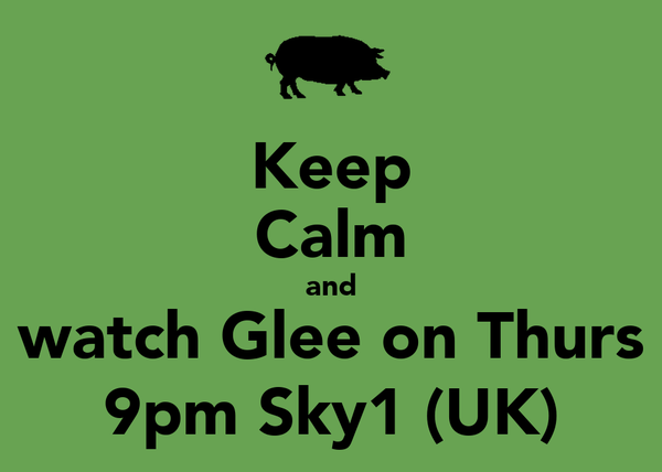 Keep Calm and watch Glee on Thurs 9pm Sky1 (UK)