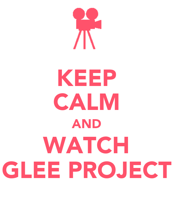 KEEP CALM AND WATCH GLEE PROJECT