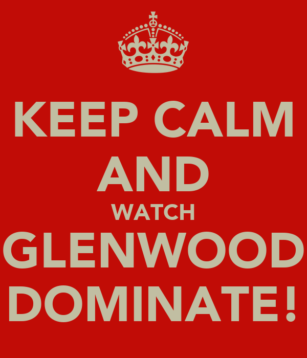 KEEP CALM AND WATCH GLENWOOD DOMINATE!