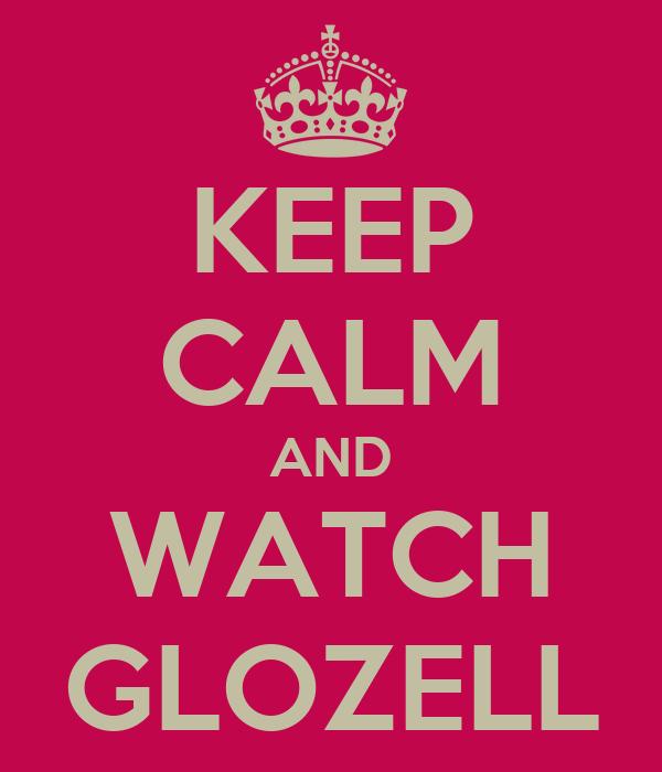 KEEP CALM AND WATCH GLOZELL
