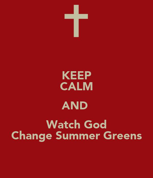 KEEP CALM AND  Watch God Change Summer Greens