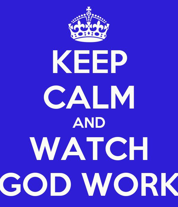 KEEP CALM AND WATCH GOD WORK