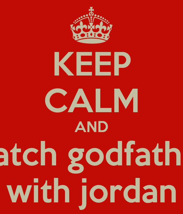 KEEP CALM AND watch godfather with jordan