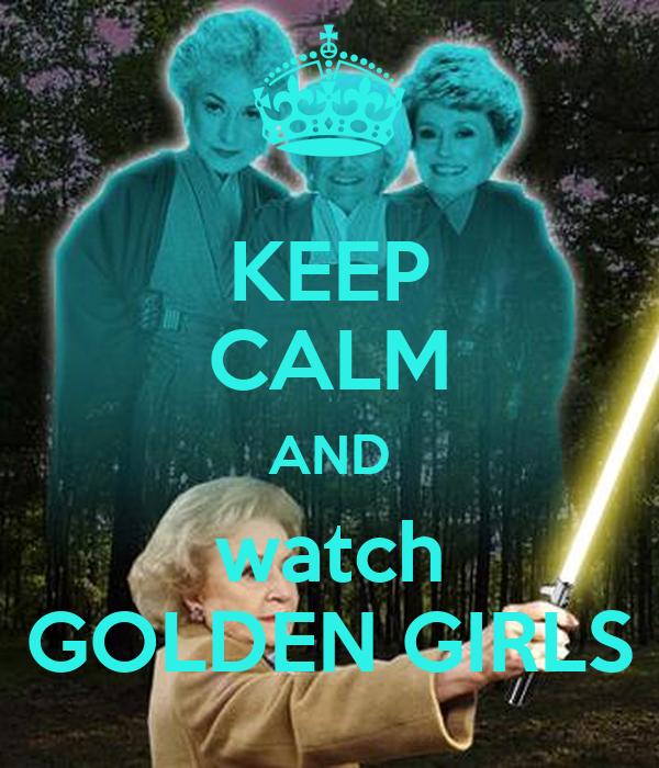 KEEP CALM AND watch GOLDEN GIRLS