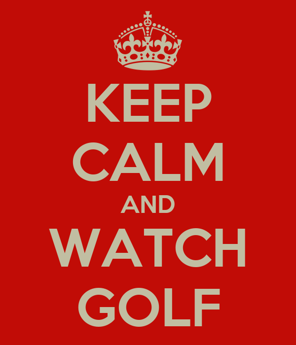 KEEP CALM AND WATCH GOLF