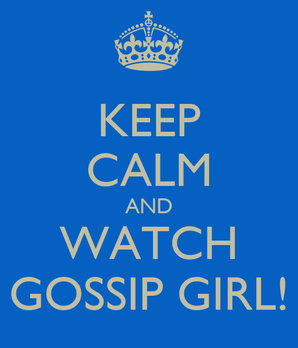KEEP CALM AND WATCH GOSSIP GIRL!