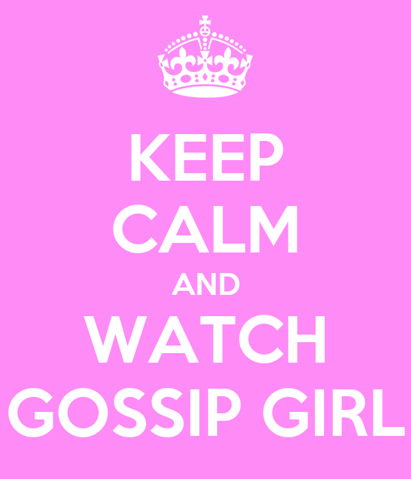KEEP CALM AND WATCH GOSSIP GIRL
