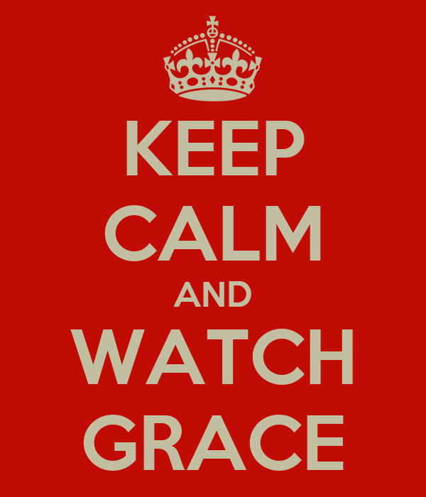 KEEP CALM AND WATCH GRACE