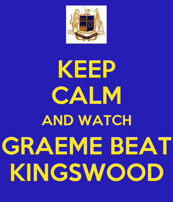 KEEP CALM AND WATCH GRAEME BEAT KINGSWOOD
