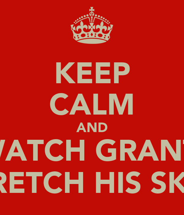 KEEP CALM AND WATCH GRANT  STRETCH HIS SKIN