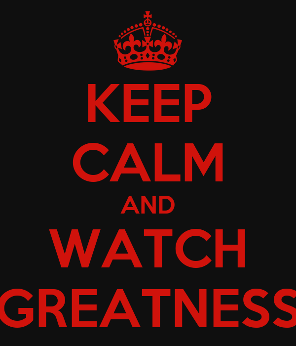 KEEP CALM AND WATCH GREATNESS