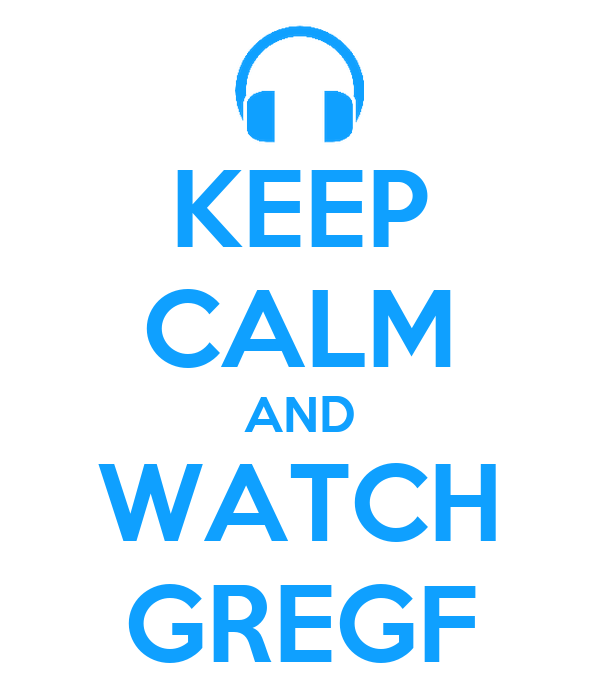 KEEP CALM AND WATCH GREGF